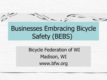 Businesses Embracing Bicycle Safety (BEBS) Bicycle Federation of WI Madison, WI www.bfw.org.
