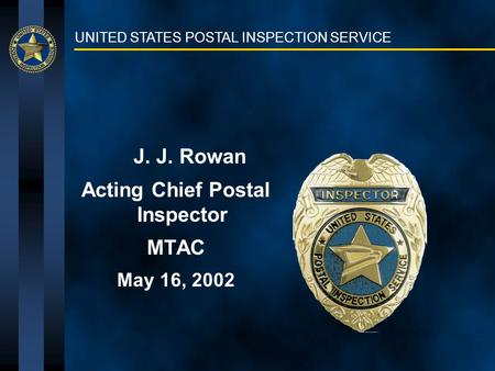 UNITED STATES POSTAL INSPECTION SERVICE J. J. Rowan Acting Chief Postal Inspector MTAC May 16, 2002.