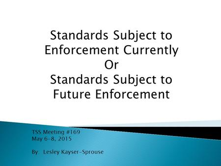 Standards Subject to Enforcement Currently Or Standards Subject to Future Enforcement TSS Meeting #169 May 6-8, 2015 By: Lesley Kayser-Sprouse.