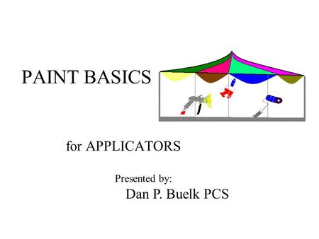 PAINT BASICS for APPLICATORS Dan P. Buelk PCS Presented by: