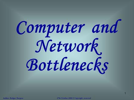 1 Computer and Network Bottlenecks Author: Rodger Burgess 27th October 2008 © Copyright reserved.