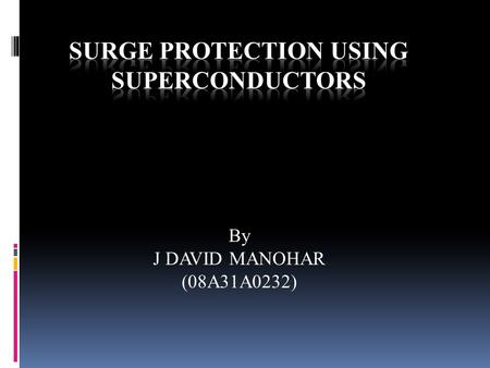 By J DAVID MANOHAR (08A31A0232). NECESSITY OF SUPERCONDUSTOR  Damage from short circuit is constant threat in power systems  All the power systems components.