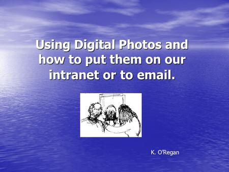 Using Digital Photos and how to put them on our intranet or to email. K. O'Regan.
