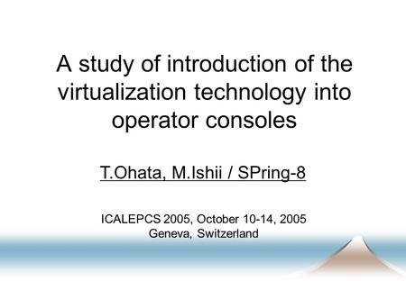 A study of introduction of the virtualization technology into operator consoles T.Ohata, M.Ishii / SPring-8 ICALEPCS 2005, October 10-14, 2005 Geneva,