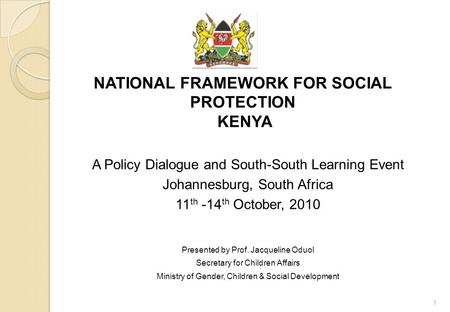 NATIONAL FRAMEWORK FOR SOCIAL PROTECTION KENYA A Policy Dialogue and South-South Learning Event Johannesburg, South Africa 11 th -14 th October, 2010 Presented.