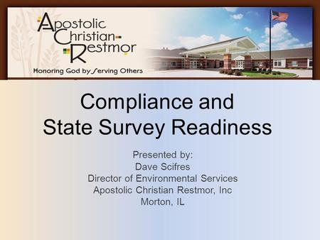 Compliance and State Survey Readiness Presented by: Dave Scifres Director of Environmental Services Apostolic Christian Restmor, Inc Morton, IL.