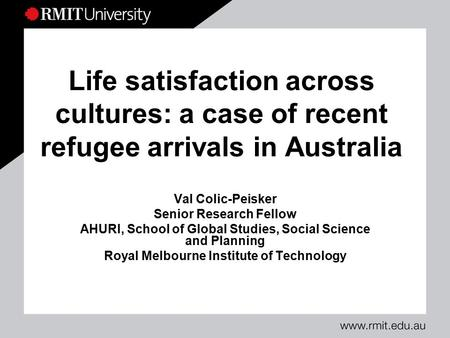 Life satisfaction across cultures: a case of recent refugee arrivals in Australia Val Colic-Peisker Senior Research Fellow AHURI, School of Global Studies,