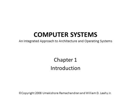 COMPUTER SYSTEMS An Integrated Approach to Architecture and Operating Systems Chapter 1 Introduction ©Copyright 2008 Umakishore Ramachandran and William.