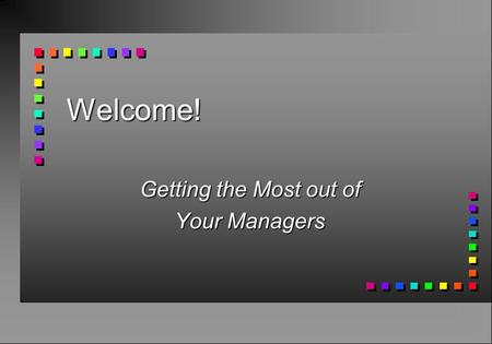 Welcome! Getting the Most out of Your Managers. Better to Give than Receive! n Responsibility and Resources n Power and Authority n Truth and Consequences.