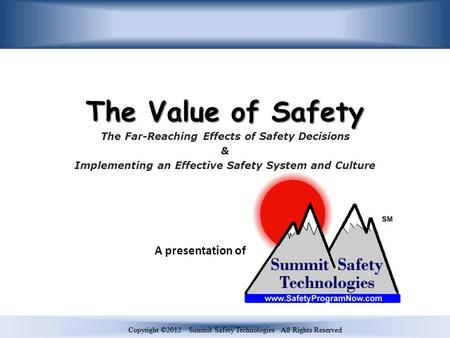 Copyright ©2012 Summit Safety Technologies All Rights Reserved The Value of Safety The Far-Reaching Effects of Safety Decisions & Implementing an Effective.