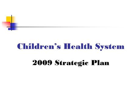 Children's Health System 2009 Strategic Plan. Vision To be nationally recognized as a comprehensive regional and national pediatric healthcare center.