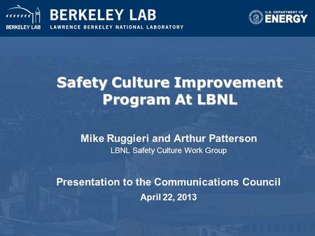 Safety Culture Improvement Program At LBNL Mike Ruggieri and Arthur Patterson LBNL Safety Culture Work Group Presentation to the Communications Council.