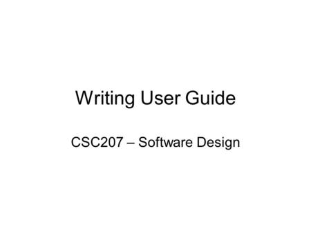 Writing User Guide CSC207 – Software Design. Writing in CS Email/Newsgroup/Forum/Blog Code Comments Software User Guide Presentations Project Plans Software.