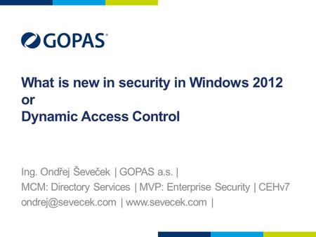 What is new in security in Windows 2012 or Dynamic Access Control Ing. Ondřej Ševeček | GOPAS a.s. | MCM: Directory Services | MVP: Enterprise Security.