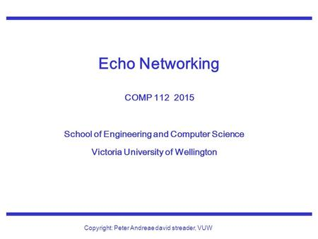 School of Engineering and Computer Science Victoria University of Wellington Copyright: Peter Andreae david streader, VUW Echo Networking COMP 112 2015.