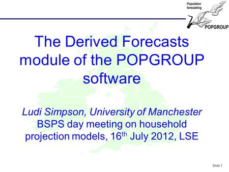 POPGROUP Slide 1 The Derived Forecasts module of the POPGROUP software Ludi Simpson, University of Manchester BSPS day meeting on household projection.