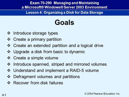 4.1 © 2004 Pearson Education, Inc. Exam 70-290 Managing and Maintaining a Microsoft® Windows® Server 2003 Environment Lesson 4: Organizing a <strong>Disk</strong> for Data.