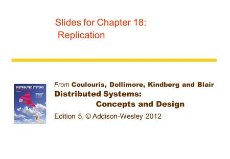 From Coulouris, Dollimore, Kindberg and Blair Distributed Systems: Concepts and Design Edition 5, © Addison-Wesley 2012 Slides for Chapter 18: Replication.