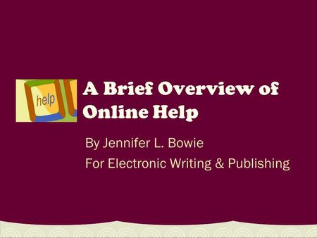 A Brief Overview of Online Help By Jennifer L. Bowie For Electronic Writing & Publishing.