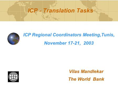 ICP - Translation Tasks ICP Regional Coordinators Meeting,Tunis, November 17-21, 2003 Vilas Mandlekar The World Bank.