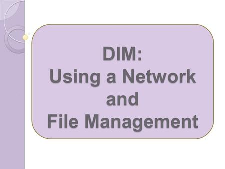 DIM: Using a Network and File Management. What is a group of two or more computers linked together called? Network Why do we network computers? Communication.