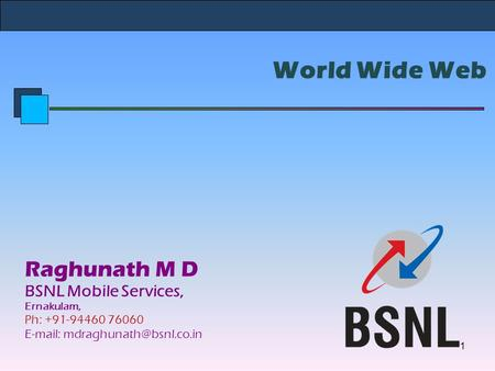 World Wide Web Raghunath M D BSNL Mobile Services, Ernakulam, Ph: +91-94460 76060   1.