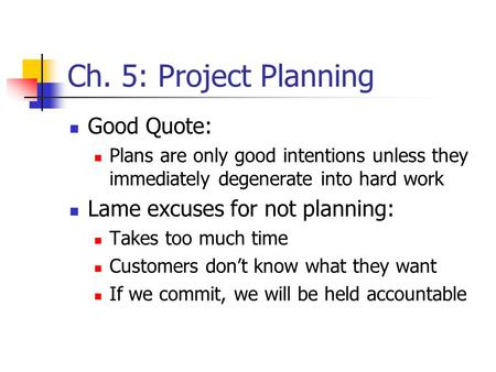 Ch. 5: Project Planning Good Quote: Plans are only good intentions unless they immediately degenerate into hard work Lame excuses for not planning: Takes.