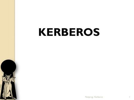 Netprog: Kerberos1 KERBEROS. Contents: Introduction History Components Authentication Process Strengths Weaknesses and Solutions Applications References.
