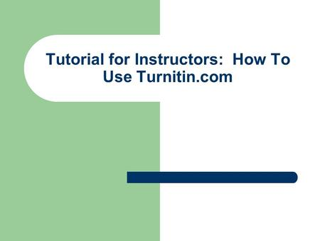 Tutorial for Instructors: How To Use Turnitin.com.