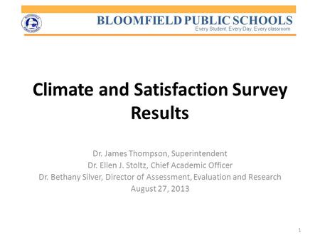 BLOOMFIELD PUBLIC SCHOOLS Every Student, Every Day, Every classroom Climate and Satisfaction Survey Results Dr. James Thompson, Superintendent Dr. Ellen.