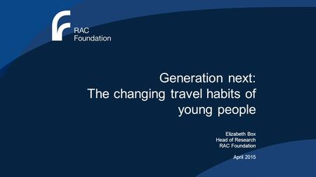 Generation next: The changing travel habits of young people Elizabeth Box Head of Research RAC Foundation April 2015.