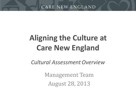 Aligning the Culture at Care New England Cultural Assessment Overview Management Team August 28, 2013.