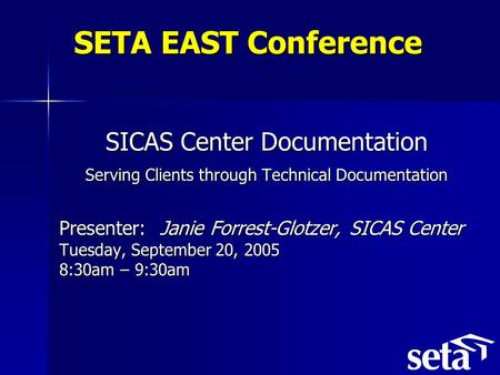 SETA EAST Conference SICAS Center Documentation Serving Clients through Technical Documentation Presenter: Janie Forrest-Glotzer, SICAS Center Tuesday,