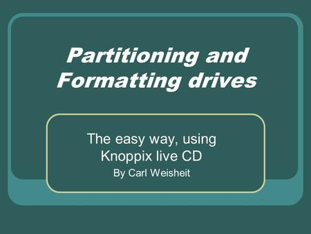Partitioning and Formatting drives The easy way, using Knoppix live CD By Carl Weisheit.