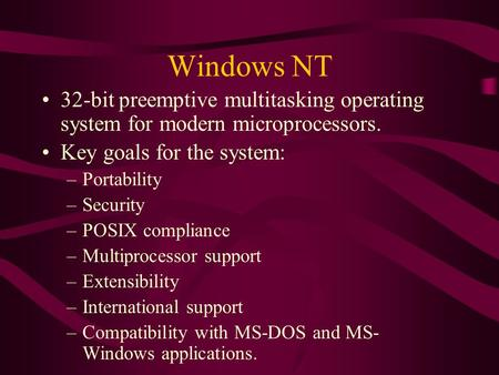 Windows NT 32-bit preemptive multitasking operating system for modern microprocessors. Key goals for the system: –Portability –Security –POSIX compliance.