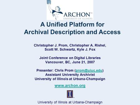 University of Illinois at Urbana-Champaign A Unified Platform for Archival Description and Access Christopher J. Prom, Christopher A. Rishel, Scott W.