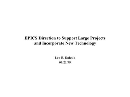 EPICS Direction to Support Large Projects and Incorporate New Technology Leo R. Dalesio 09/21/99.
