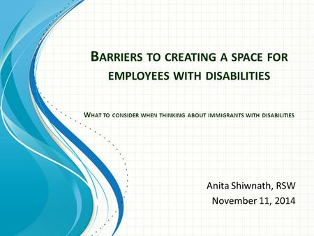 Anita Shiwnath, RSW November 11, 2014 B ARRIERS TO CREATING A SPACE FOR EMPLOYEES WITH DISABILITIES W HAT TO CONSIDER WHEN THINKING ABOUT IMMIGRANTS WITH.