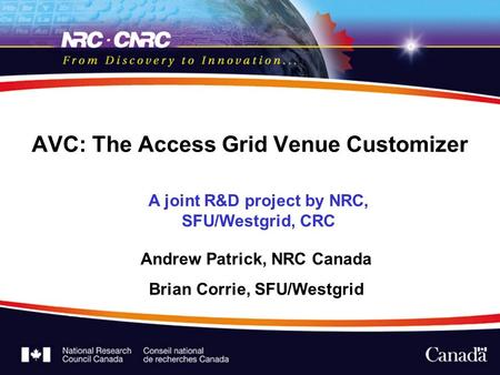 AVC: The Access Grid Venue Customizer A joint R&D project by NRC, SFU/Westgrid, CRC Andrew Patrick, NRC Canada Brian Corrie, SFU/Westgrid.