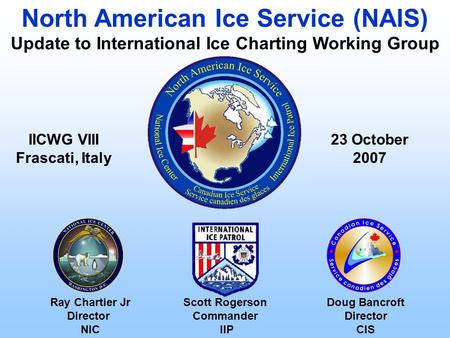 Ray Chartier Jr Director NIC 23 October 2007 North American Ice Service (NAIS) Update to International Ice Charting Working Group Scott Rogerson Commander.