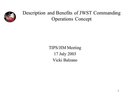 1 Description and Benefits of JWST Commanding Operations Concept TIPS/JIM Meeting 17 July 2003 Vicki Balzano.