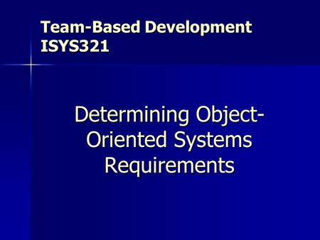 Team-Based Development ISYS321 Determining Object- Oriented Systems Requirements.