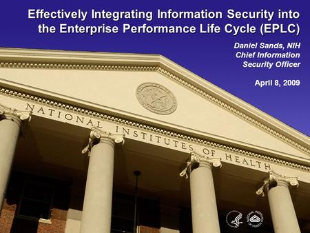 Effectively Integrating Information Security into the Enterprise Performance Life Cycle (EPLC) Daniel Sands, NIH Chief Information Security Officer April.