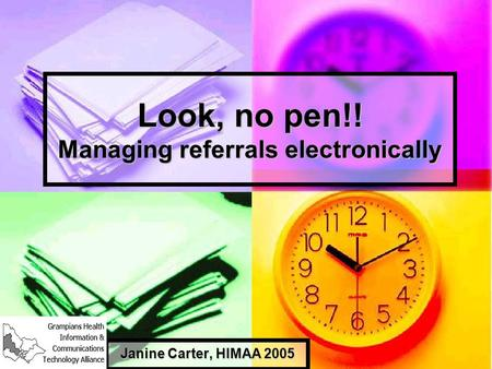Look, no pen!! Managing referrals electronically Janine Carter, HIMAA 2005.