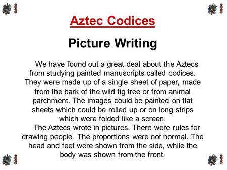 Aztec Codices Picture Writing We have found out a great deal about the Aztecs from studying painted manuscripts called codices. They were made up of a.