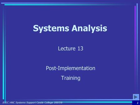 1 BTEC HNC Systems Support Castle College 2007/8 Systems Analysis Lecture 13 Post-Implementation Training.