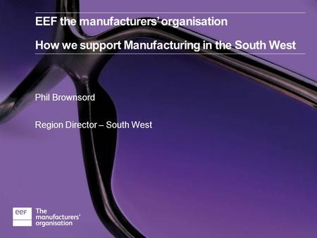 Phil Brownsord Region Director – South West EEF the manufacturers' organisation How we support Manufacturing in the South West.