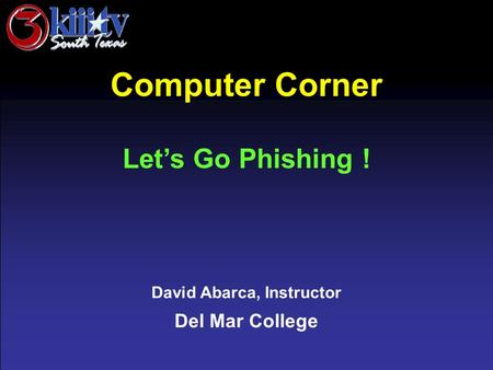 David Abarca, Instructor Del Mar College Computer Corner Let's Go Phishing !