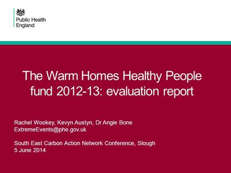 The Warm Homes Healthy People fund 2012-13: evaluation report Rachel Wookey, Kevyn Austyn, Dr Angie Bone South East Carbon Action.
