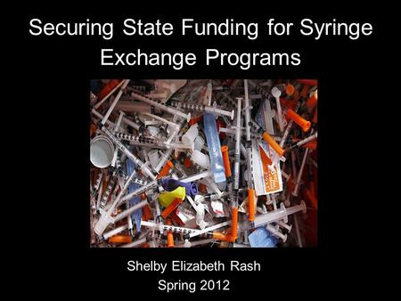 Securing State Funding for Syringe Exchange Programs Shelby Elizabeth Rash Spring 2012.